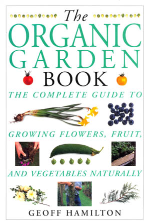 The Organic Garden Book - The Complete Guide to Growing Flowers, Fruit and Vegetables Naturally